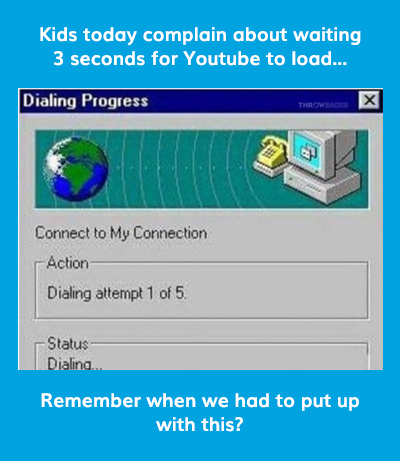 Kids today complain about waiting 3 seconds for Youtube to load...
